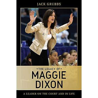The Legacy of Maggie Dixon  A Leader on the Court and in Life by Jack Grubbs