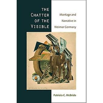 The Chatter of the Visible - Montage and Narrative in Weimar Germany b