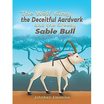 The Wolf King the Deceitful Aardvark and the Greedy Sable Bull by Johnben Emenike