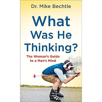 What Was He Thinking  The Womans Guide to a Mans Mind by Dr Mike Bechtle