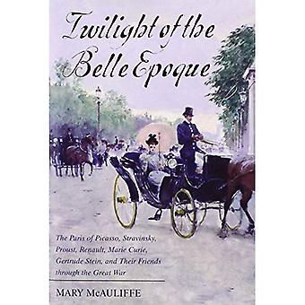 Twilight of the Belle Epoque: The Paris of Picasso, Stravinsky, Proust, Renault, Marie Curie, Gertrude Stein, and Their Friends Through the Great War