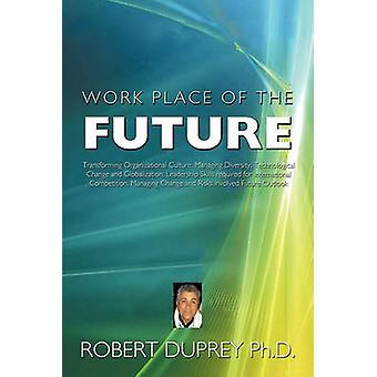 Work Place of the Future Transforming Organizational Culture Managing Diversity Technological Change and Globalization Leadership Skills Req by Duprey Ph. D. & Robert