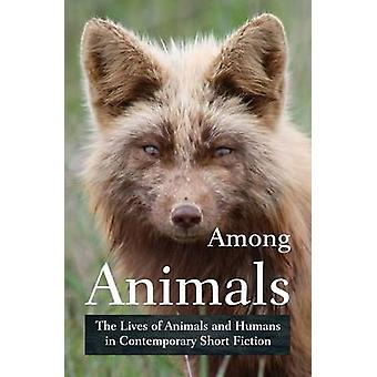 Among Animals The Lives of Animals and Humans in Contemporary Short Fiction by Yunker & John