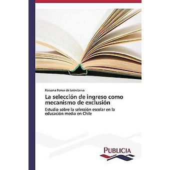 La seleccin de ingreso como mecanismo de exclusin by Ponce de Len Leiva Rossana
