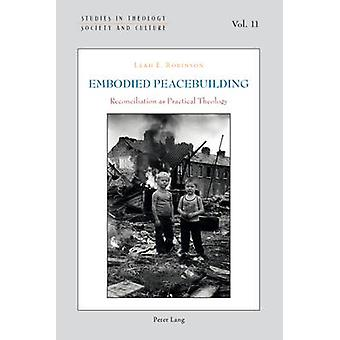 Embodied Peacebuilding  Reconciliation as Practical Theology by Leah E Robinson
