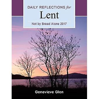 Not By Bread Alone  Daily Reflections for Lent 2017 by Genevieve Glen
