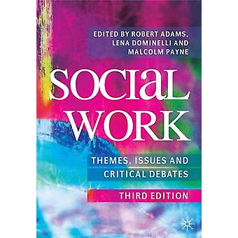 Social Work Themes Issues and Critical Debates by Edited by Robert Adams & Edited by Lena Dominelli & Edited by Malcolm Payne