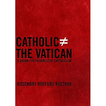 Catholic Does Not Equal The Vatican  A Vision for Progressive Catholicism by Rosemary Radford Ruether