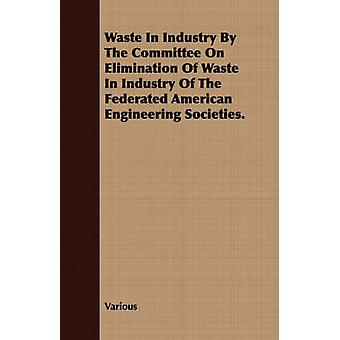 Waste in Industry by the Committee on Elimination of Waste in Industry of the Federated American Engineering Societies. by Various
