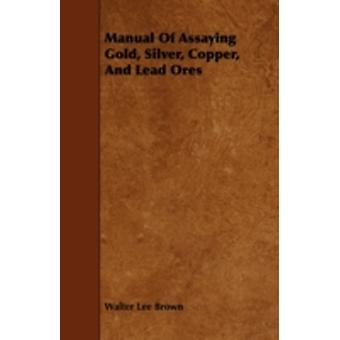 Manual Of Assaying Gold Silver Copper And Lead Ores by Brown & Walter Lee