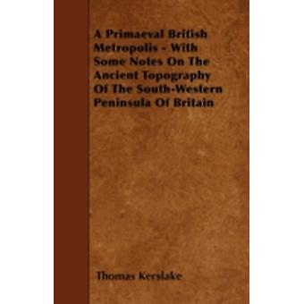 A Primaeval British Metropolis  With Some Notes On The Ancient Topography Of The SouthWestern Peninsula Of Britain by Kerslake & Thomas
