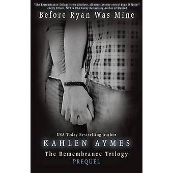 Before Ryan Was Mine The Remembrance Series Book 1 by Aymes & Kahlen