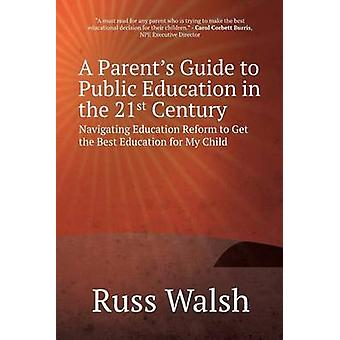 A Parents Guide to Public Education in the 21st Century Navigating Education Reform to Get the Best Education for My Child by Walsh & Russ