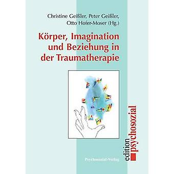 Krper Imagination und Beziehung in der Traumatherapie by Geiler & Peter