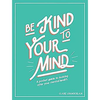 Be Kind to Your Mind - A Pocket Guide to Looking After Your Mental Hea