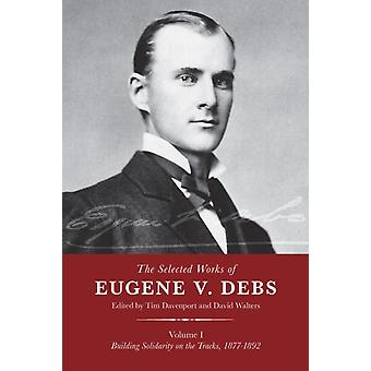 The Selected Works Of Eugene V. Debs Vol. 1 by Edited by David Walters Edited by Tim Davenport