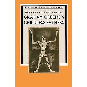 Graham Greene's Childless Fathers by Daphna Erdinast-Vulcan - 9781349
