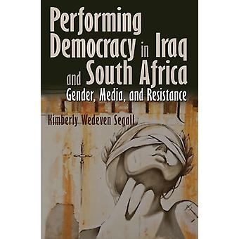 Performing Democracy in Iraq and South Africa by Kimberly Wedeven Segall