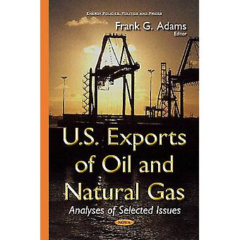 U.S. Exports of Oil amp Natural Gas  Analyses of Selected Issues by Edited by Frank G Adams