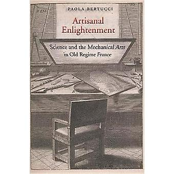 Artisanal Enlightenment - Science and the Mechanical Arts in Old Regim