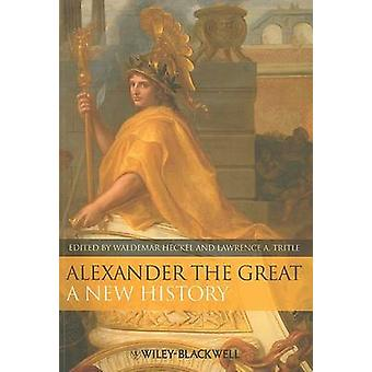 Alexander the Great - A New History by Waldemar Heckel - Lawrence A. T