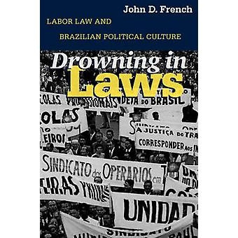 Drowning in Laws Labor Law and Brazilian Political Culture by French & John D.