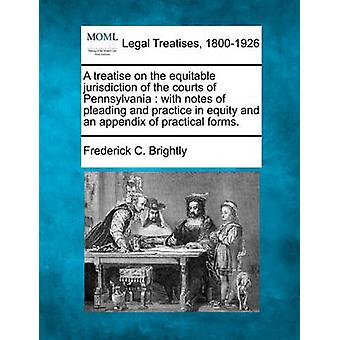 A treatise on the equitable jurisdiction of the courts of Pennsylvania  with notes of pleading and practice in equity and an appendix of practical forms. by Brightly & Frederick C.