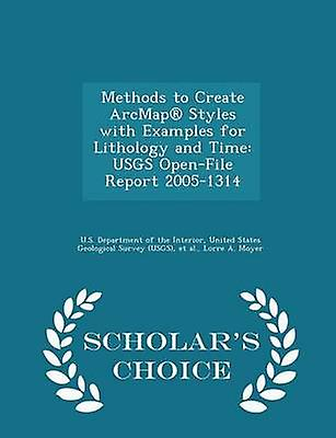 Methods to Create ArcMap Styles with Examples for Lithology and Time USGS OpenFile Report 20051314  Scholars Choice Edition by U.S. Department of the Interior & United