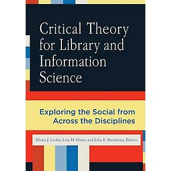 Critical Theory for Library and Information Science by Edited by Gloria J Leckie & Edited by Lisa M Given & Edited by John E Buschman