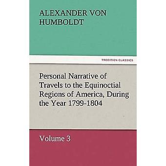 Persönliche Erzählung von Reisen in die Equinoctial Regionen von Amerika während des Jahres 17991804 von Humboldt & Alexander Von