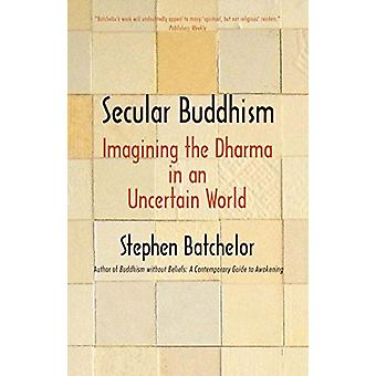 Secular Buddhism - Imagining the Dharma in an Uncertain World by Steph