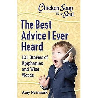 Chicken Soup For The Soul - The Best Advice I Ever Heard - 101 Stories