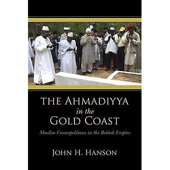 Ahmadiyya in the Gold Coast Muslim Cosmopolitans in the British Empire by Hanson & John H