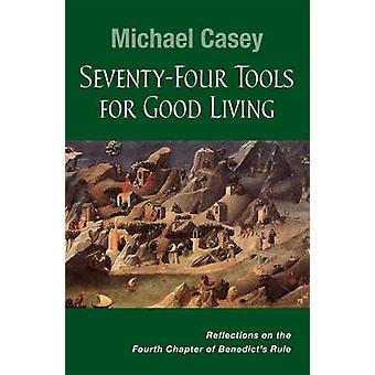 SeventyFour Tools for Good Living Reflections on the Fourth Chapter of Benedicts Rule by Casey & Michael