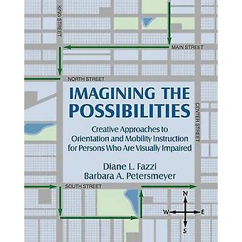 Imagining the Possibilities Creative Approaches to Orientation and Mobility Instruction for Persons Who Are Visually Impaired by Fazzi & Diane L.