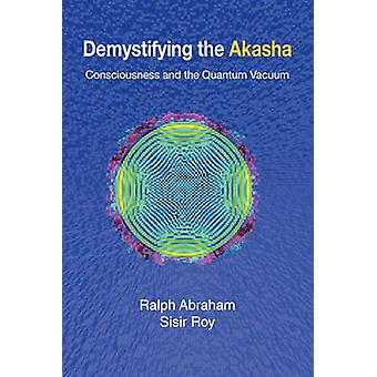 Demystifying the Akasha Consciousness and the Quantum Vacuum by Abraham & Ralph