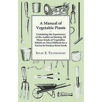 A Manual Of Vegetable Plants. Containing The Experiences Of The Author In Starting All Those Kinds Of Vegetables Which Are Most Difficult For A Novice To Produce From Seeds by Tillinghast & Isaac F