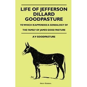 Life Of Jefferson Dillard Goodpasture  To Which Is Appended A Genealogy Of The Family Of James Good Pasture by GoodPasture & A V