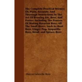 The Complete Practical Brewer Or Plain Accurate and Thorough Instructions in the Art of Brewing Ale Beer and Porter Including the Process of Making Bavarian Beer Also All the Small Beers Suc by Byrn & Marcus Lafayette