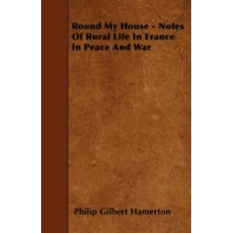 Round My House  Notes Of Rural Life In France In Peace And War by Hamerton & Philip Gilbert