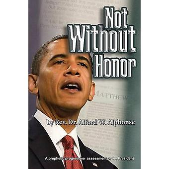 Not Without Honor A Prophetic Progressive Assessment of the President by Alphonse & Alford W.