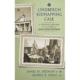 The Lindbergh Kidnapping Case A Critical Analysis of the Trial of Bruno Richard Hauptmann by Dedman III & James M.