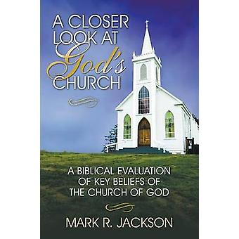 A Closer Look at Gods Church A Biblical Evaluation of Key Beliefs of the Church of God by Jackson & Mark R.
