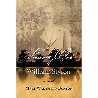 The Private War of William Styron by Buxton & Mary Wakefield