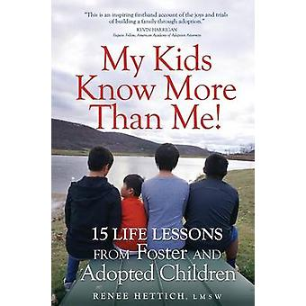My Kids Know More than Me  15 Life Lessons from Foster and Adopted Children by Hettich & Renee