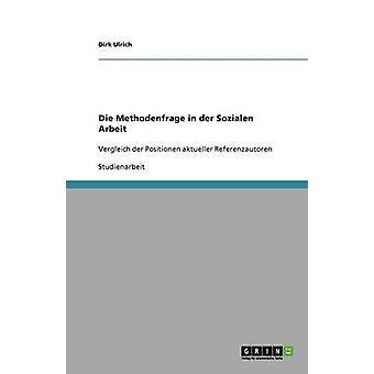 Die Methodenfrage in der Sozialen ArbeitVergleich der Positionen aktueller Referenzautoren by Ulrich & Dirk