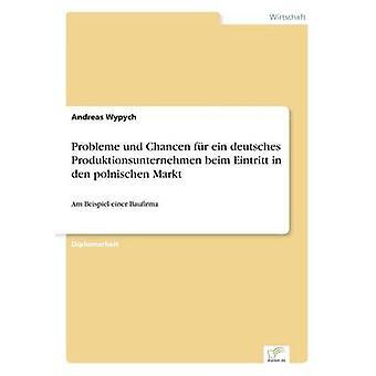 Probleme und Chancen fr ein deutsches Produktionsunternehmen beim Eintritt in den polnischen MarktAm Beispiel einer Baufirma by Wypych & Andreas
