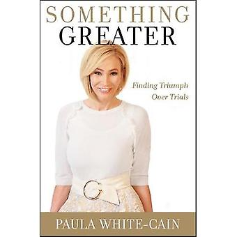 Something Greater - Finding Triumph over Trials by Paula White-Cain -