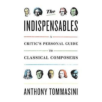 The Indispensable Composers - A Personal Guide by Anthony Tommasini -