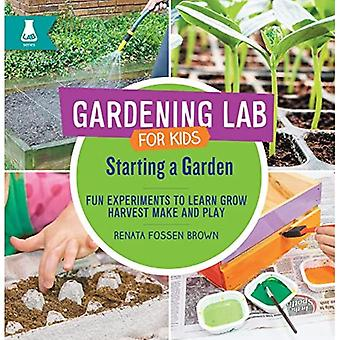 Starting a Garden: Fun Experiments to Learn, Grow,a� Harvest, Make, and Play (Gardening Lab for Kids)